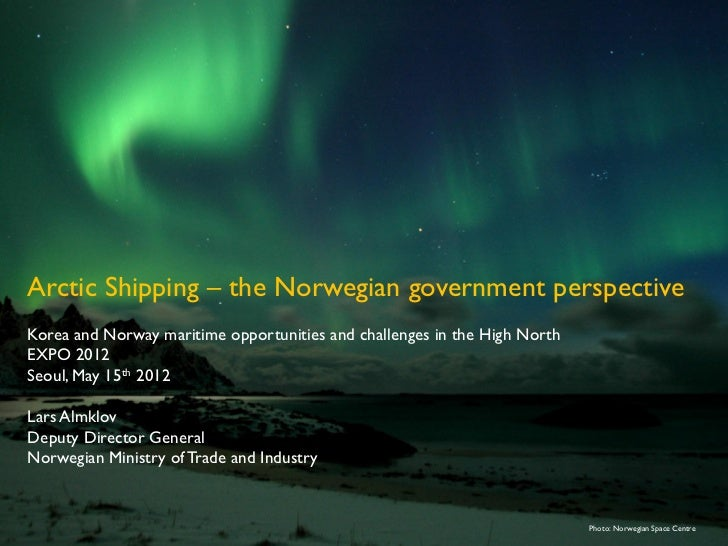 Arctic Shipping – the Norwegian government perspectiveKorea and Norway maritime opportunities and challenges in the High N...