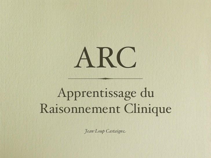 ARC    Apprentissage du Raisonnement Clinique        Jean-Loup Castaigne