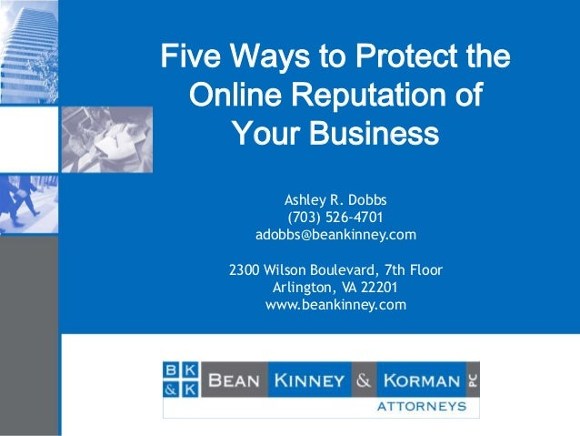 Five Ways to Protect the Online Reputation of Your Business Ashley R. Dobbs (703) 526-4701 adobbs@beankinney.com 2300 Wils...