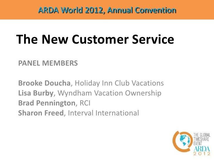 ARDA World 2012, Annual ConventionThe New Customer ServicePANEL MEMBERSBrooke Doucha, Holiday Inn Club VacationsLisa Burby...