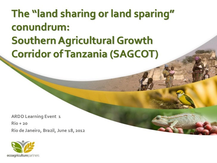 """The """"land sharing or land sparing""""conundrum:Southern Agricultural GrowthCorridor of Tanzania (SAGCOT)ARDD Learning Event 1..."""
