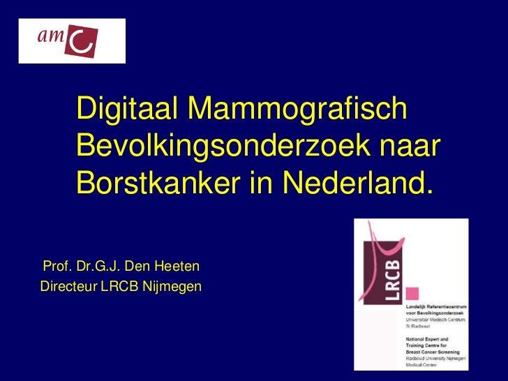 Digitaal Mammografisch     Bevolkingsonderzoek naar     Borstkanker in Nederland.Prof. Dr.G.J. Den HeetenDirecteur LRCB Ni...