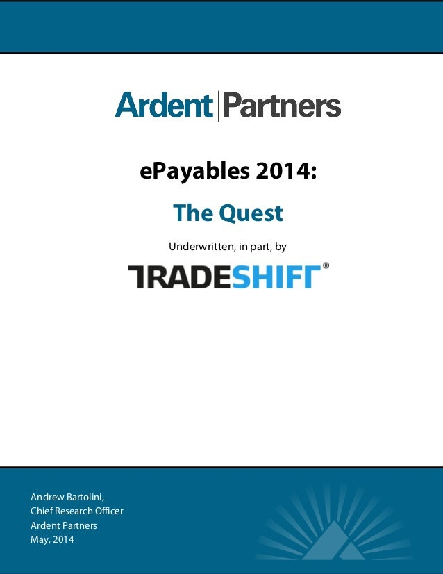Andrew Bartolini, Chief Research Officer Ardent Partners May, 2014 ePayables 2014: The Quest Underwritten, in part, by