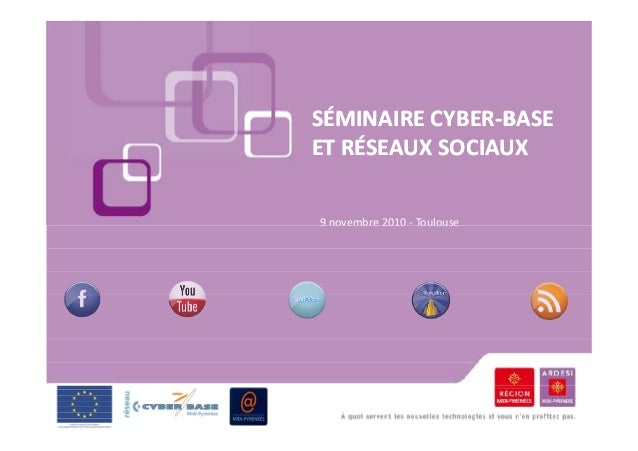 SÉMINAIRE CYBERSÉMINAIRE CYBER--BASEBASE ET RÉSEAUX SOCIAUXET RÉSEAUX SOCIAUX 9 novembre 2010 - Toulouse9 novembre 2010 - ...
