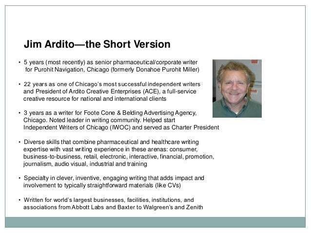 Jim Ardito—the Short Version• 5 years (most recently) as senior pharmaceutical/corporate writer  for Purohit Navigation, C...