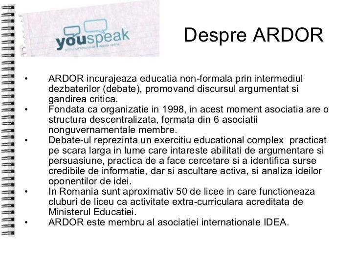 Despre ARDOR <ul><li>ARDOR incurajeaza educatia non-formala prin intermediul dezbaterilor (debate), promovand discursul ar...