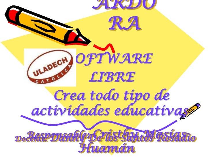 ARDORA<br />SOFTWARE<br /> LIBRE<br />Crea todo tipo de actividades educativas<br />Docente: Danny De los Santos Rosadio<b...
