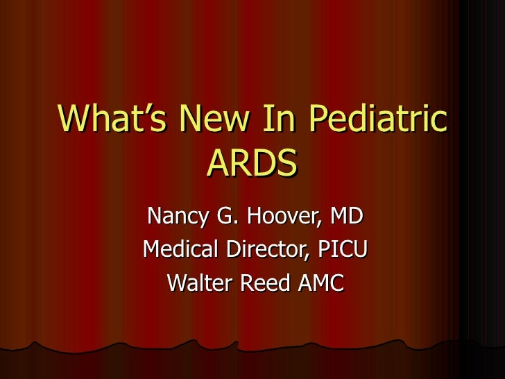 What's New In Pediatric ARDS Nancy G. Hoover, MD Medical Director, PICU Walter Reed AMC
