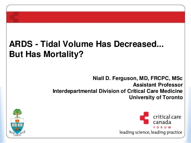 ARDS - Tidal Volume Has Decreased... But Has Mortality? Niall D. Ferguson, MD, FRCPC, MSc Assistant Professor Interdepartm...