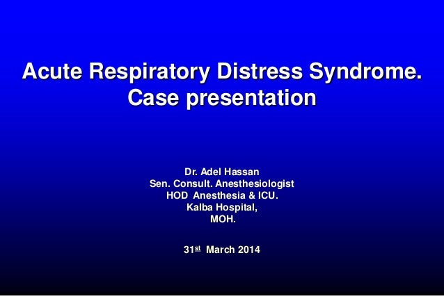 Acute Respiratory Distress Syndrome. Case presentation Dr. Adel Hassan Sen. Consult. Anesthesiologist HOD Anesthesia & ICU...