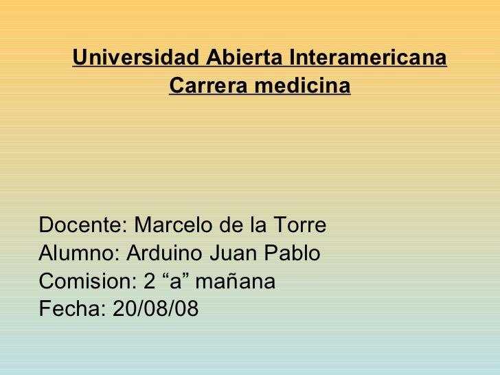 <ul><li>Universidad Abierta Interamericana </li></ul><ul><li>Carrera medicina </li></ul><ul><li>Docente: Marcelo de la Tor...