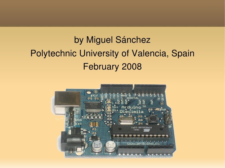 Meeting Arduino               by Miguel Sánchez     Polytechnic University of Valencia, Spain                  February 20...