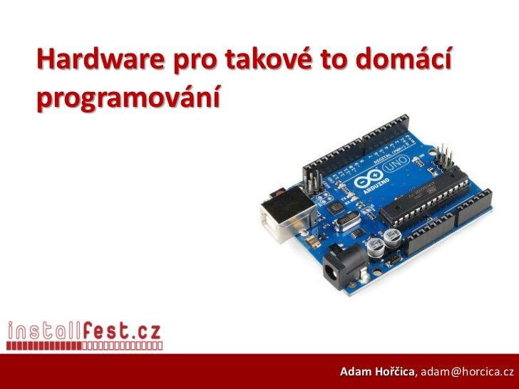 Hardware pro takové to domácíprogramování                     Adam Hořčica, adam@horcica.cz