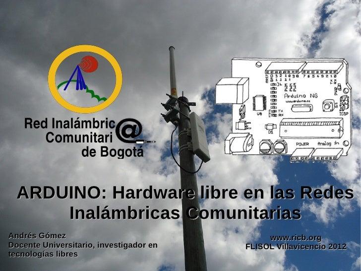 ARDUINO: Hardware libre en las Redes      Inalámbricas ComunitariasAndrés Gómez                                  www.ricb....