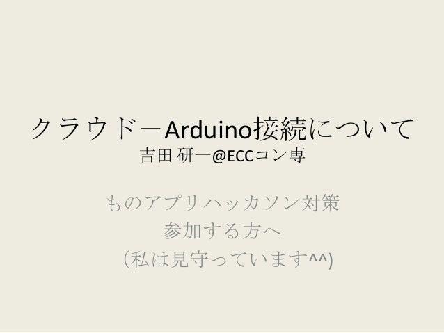 クラウド-Arduino接続について     吉田 研一@ECCコン専   ものアプリハッカソン対策      参加する方へ   (私は見守っています^^)