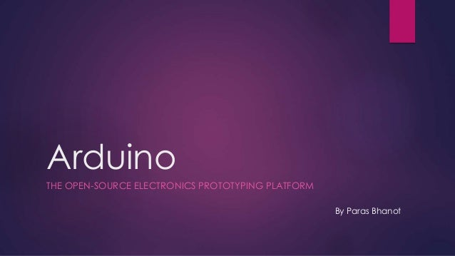 Arduino THE OPEN-SOURCE ELECTRONICS PROTOTYPING PLATFORM By Paras Bhanot
