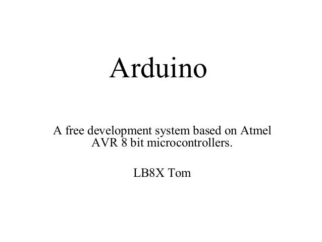 Arduino A free development system based on Atmel AVR 8 bit microcontrollers. LB8X Tom