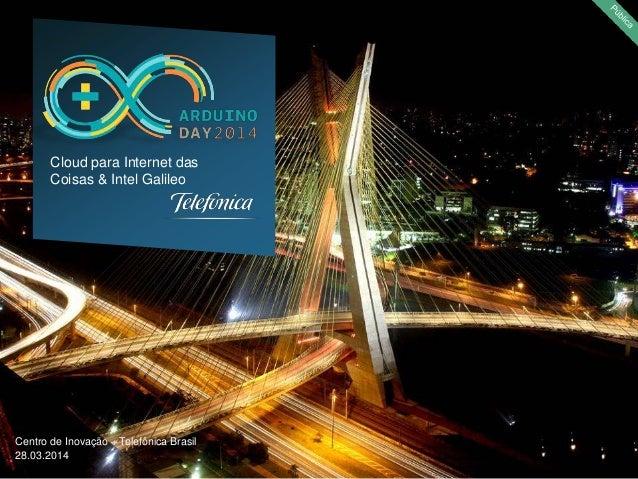 Centro de Inovação – Telefônica Brasil 28.03.2014 Cloud para Internet das Coisas & Intel Galileo