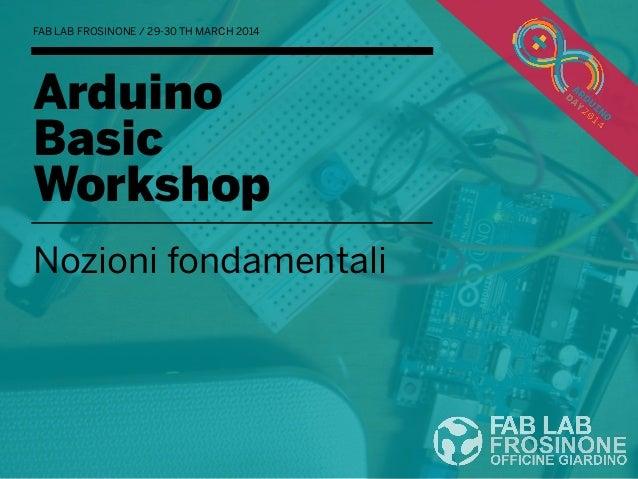 Arduino Basic Workshop Nozioni fondamentali FAB LAB FROSINONE / 29-30 TH MARCH 2014
