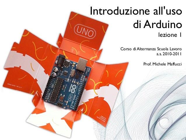 Introduzione all'uso di Arduino lezione 1 Corso di Alternanza Scuola Lavoro a.s. 2010-2011 Prof. Michele Maffucci