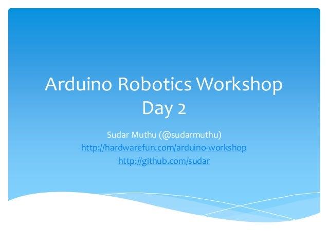 Arduino Robotics Workshop          Day 2          Sudar Muthu (@sudarmuthu)   http://hardwarefun.com/arduino-workshop     ...
