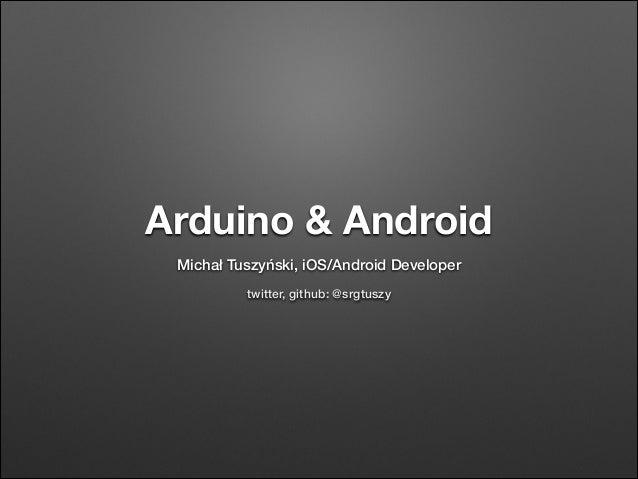 Arduino & Android Michał Tuszyński, iOS/Android Developer twitter, github: @srgtuszy