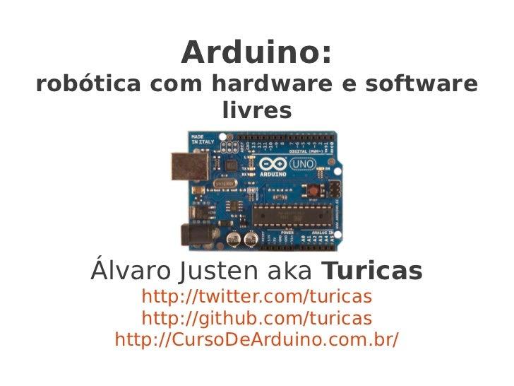 Arduino:robótica com hardware e software              livres   Álvaro Justen aka Turicas        http://twitter.com/turicas...