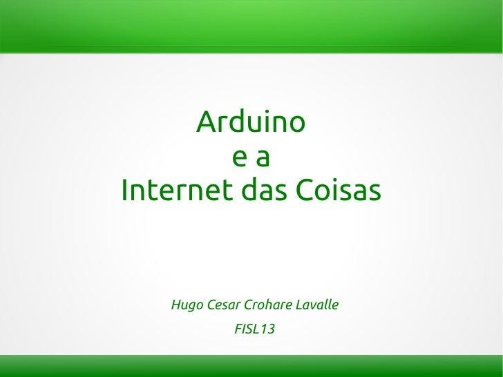 Arduino        eaInternet das Coisas   Hugo Cesar Crohare Lavalle            FISL13