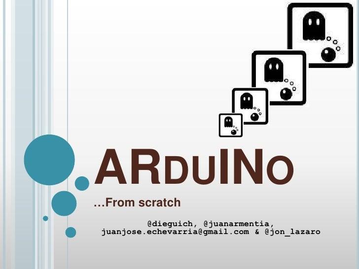 ARDUINO…From scratch          @dieguich, @juanarmentia, juanjose.echevarria@gmail.com & @jon_lazaro