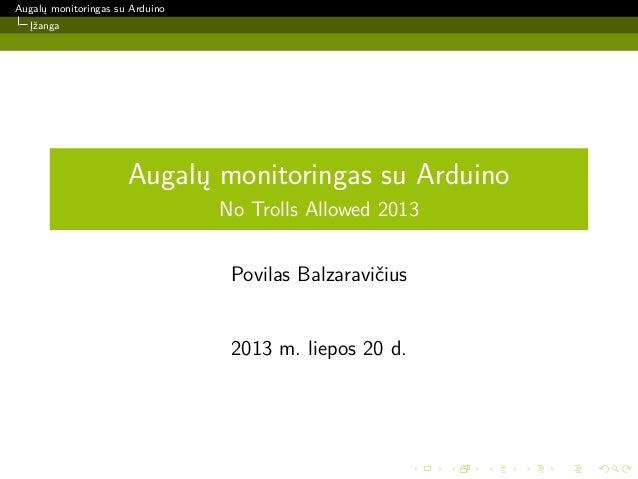 Augalų monitoringas su Arduino Įžanga Augalų monitoringas su Arduino No Trolls Allowed 2013 Povilas Balzaravičius 2013 m. ...