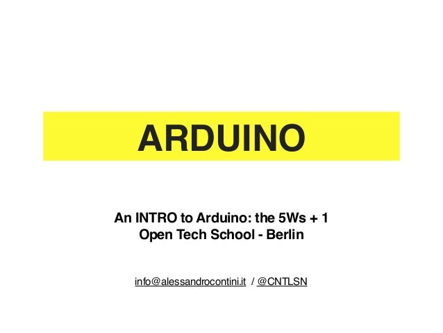 ARDUINOAn INTRO to Arduino: the 5Ws + 1    Open Tech School - Berlin   info@alessandrocontini.it / @CNTLSN
