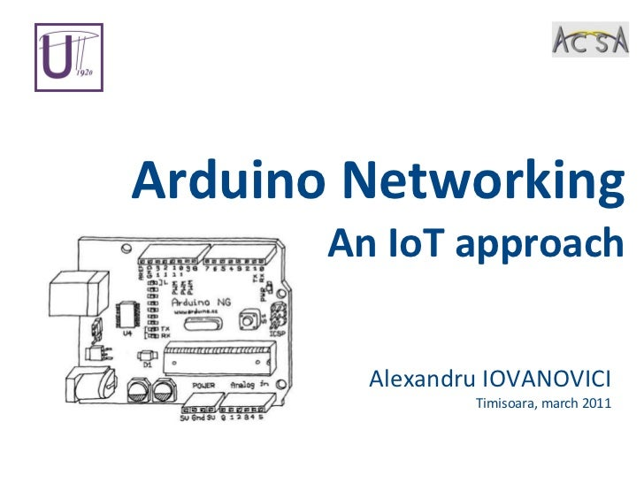 Arduino Networking An IoT approach Alexandru IOVANOVICI Timisoara, march 2011