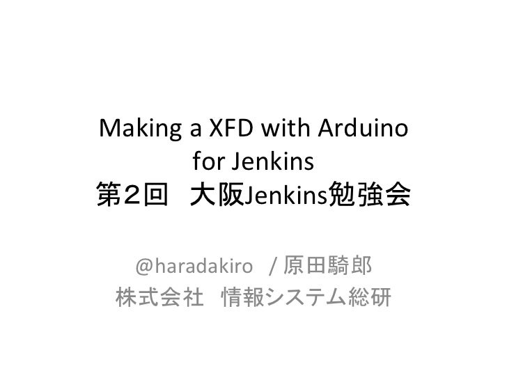 Making a XFD with Arduino           for Jenkins 第2回 大阪Jenkins勉強会                  @haradakiro / 原田騎郎 ...