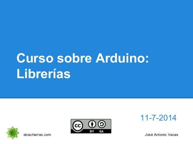 Curso sobre Arduino: Librerías 11-7-2014 elcacharreo.com José Antonio Vacas