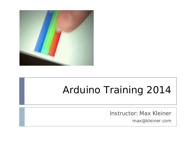 Arduino Training 2014 Instructor: Max Kleiner max@kleiner.com