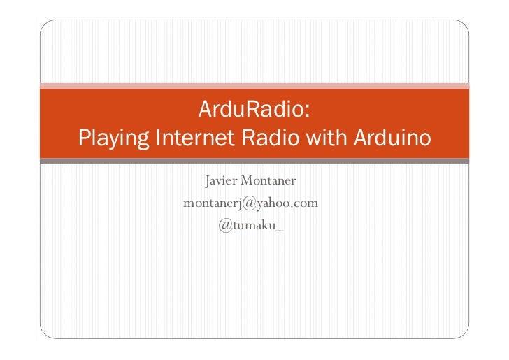 ArduRadio:Playing Internet Radio with Arduino            Javier Montaner          montanerj@yahoo.com               @tumaku_