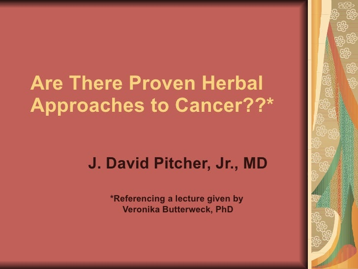 Are There Proven Herbal Approaches to Cancer??*       J. David Pitcher, Jr., MD          *Referencing a lecture given by  ...