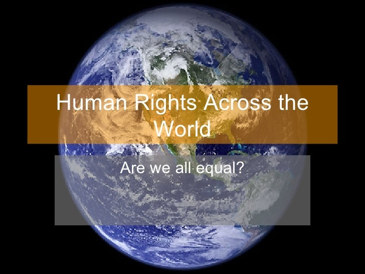 Human Rights Across the World Are we all equal?