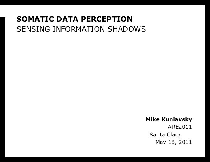SOMATIC DATA PERCEPTIONSensing information shadows<br />Mike KuniavskyARE2011Santa Clara	May 18, 2011<br />