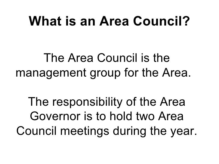 What is an Area Council? The Area Council is the management group for the Area.   The responsibility of the Area Governor ...