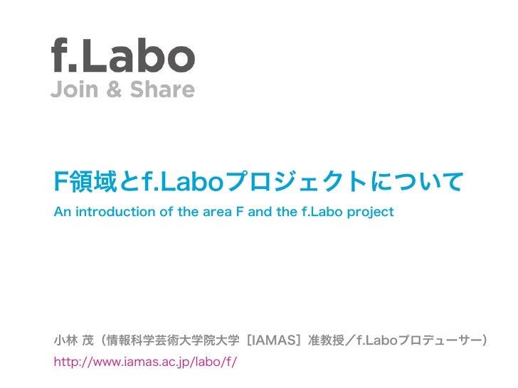 F領域とf.LaboプロジェクトについてAn introduction of the area F and the f.Labo project小林 茂(情報科学芸術大学院大学[IAMAS]准教授/f.Laboプロデューサー)http://ww...