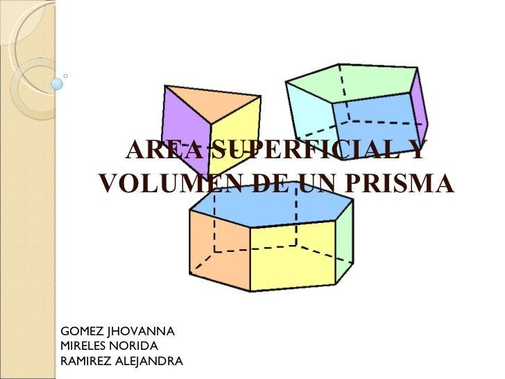AREA SUPERFICIAL Y VOLUMEN DE UN PRISMA GOMEZ JHOVANNA MIRELES NORIDA RAMIREZ ALEJANDRA