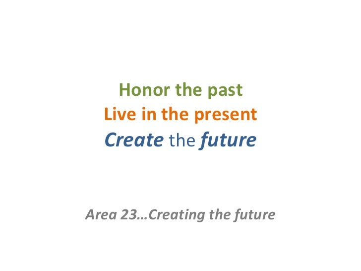 Honor the past Live in the present Create   the   future Area 23…Creating the future