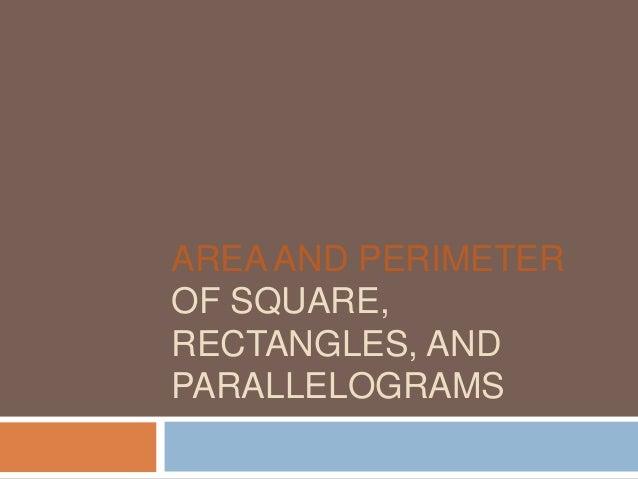 AREA AND PERIMETEROF SQUARE,RECTANGLES, ANDPARALLELOGRAMS