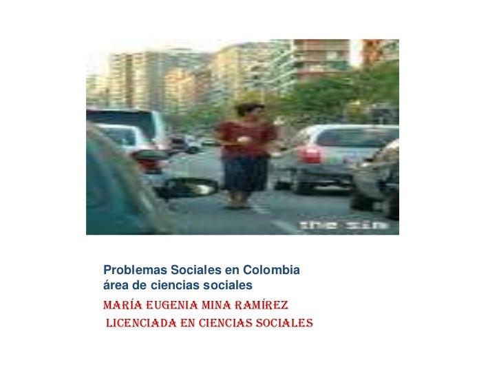 Problemas Sociales en Colombiaárea de ciencias sociales<br />María Eugenia Mina Ramírez<br />Licenciada en ciencias Social...