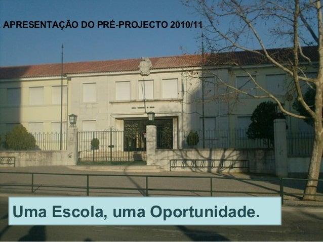 APRESENTAÇÃO DO PRÉ-PROJECTO 2010/11 Uma Escola, uma Oportunidade.
