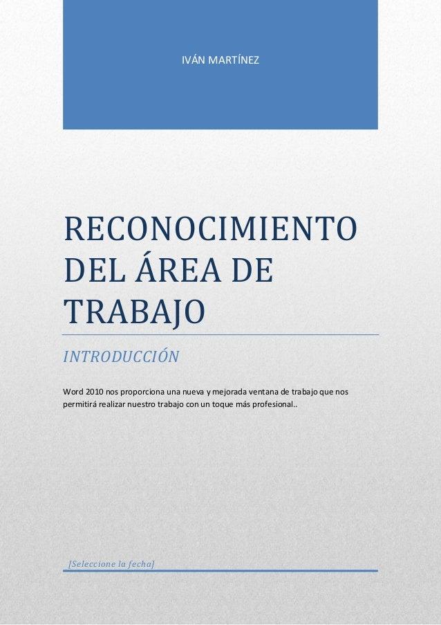 IVÁN MARTÍNEZ  RECONOCIMIENTO DEL ÁREÁ DE TRÁBÁJO INTRODUCCIÓN Word 2010 nos proporciona una nueva y mejorada ventana de t...