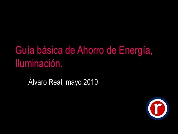 Guía básica de Ahorro de Energía, Iluminación. Álvaro Real, mayo 2010