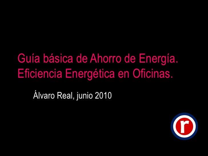 Guía básica de Ahorro de Energía. Eficiencia Energética en Oficinas. Álvaro Real, junio 2010
