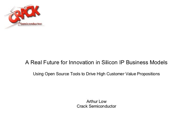 A Real Future for Innovation in Silicon IP Business Models Using Open Source Tools to Drive High Customer Value Propositio...